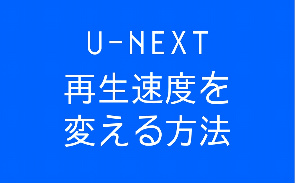 U-NEXT動画の再生速度を変える方法【簡単 高速再生 スロー再生】