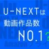 U-NEXTは動画作品数がどれだけ多いか比べてみた。