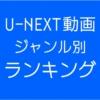 U-NEXT動画ジャンル別ランキング