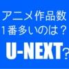 U-NEXTはアニメ作品数ダントツNo.1なんですか?