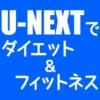 U-NEXTでダイエット&フィットネス!