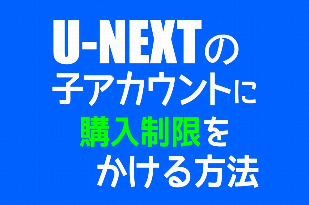 【U-NEXT】子アカウントに購入制限をかける方法