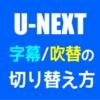 【U-NEXT】字幕・吹替の切り替え方