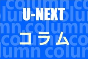 U-NEXTのコラム