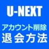 U-NEXTを退会する方法【アカウント削除】