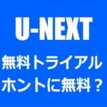 U-NEXTの無料トライアル(無料おためし)は本当に無料?全部無料?