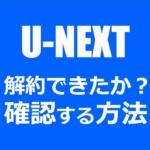U-NEXTを解約できているか確認する方法