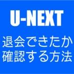 【U-NEXT】退会できているか確認する方法