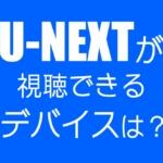 U-NEXTの視聴には何が必要?利用できるデバイスは?